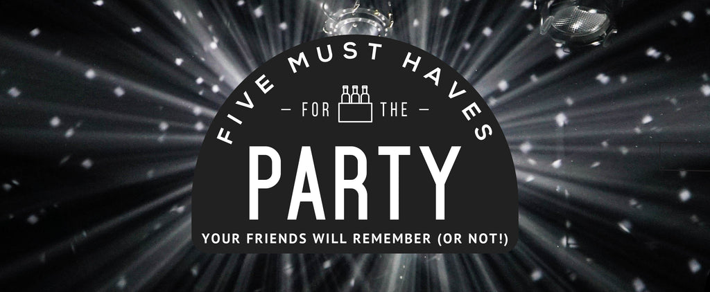 5 Must Haves for the Party Your Friends Will Remember (Or Not!)