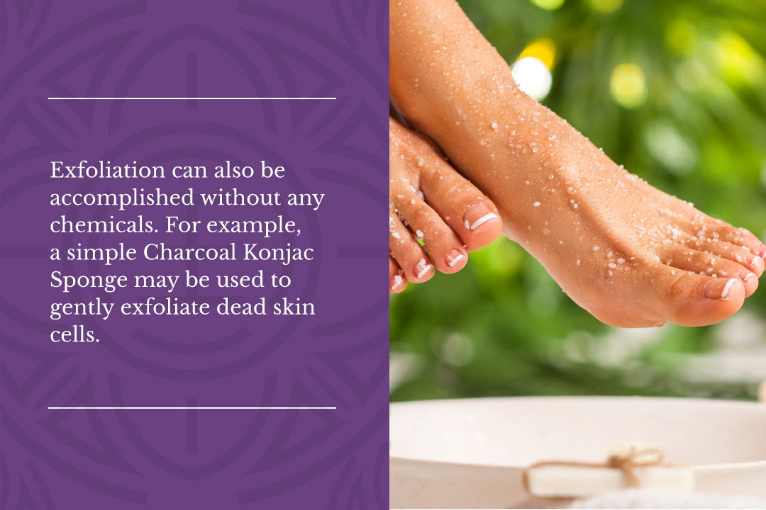 Exfoliation can also be accomplished without any chemicals. For example, a simple Charcoal Konjac Sponge may be used to gently exfoliate dead skin cells.