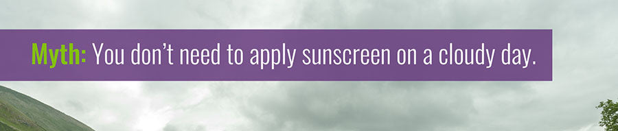 You don't need to apply sunscreen on a cloudy day