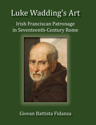 Luke Wadding's Art:  Irish Franciscan Patronage in Seventeenth Century Rome
