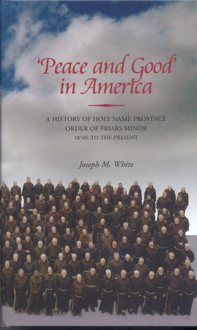 'Peace and Good' in America: A History of Holy Name Province - Order of Friars Minor - 1850s to the Present
