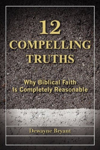 12 Compelling Truths [Paperback] by Dewayne Bryant