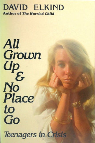 All Grown Up & No Place to Go: Teenagers in Crisis [Paperback] by David Elkind
