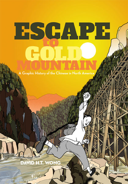 Escape To Gold Mountain : A Graphic History of the Chinese in North America by David H.T. Wong