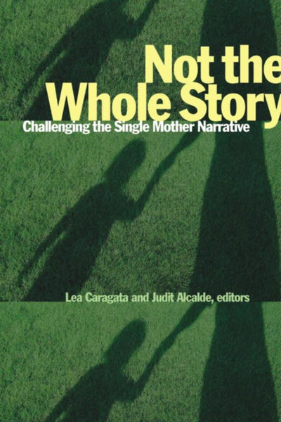 Not the Whole Story Challenging the Single Mother Narrative, edited by Lea Caragata & Judit Alcalde