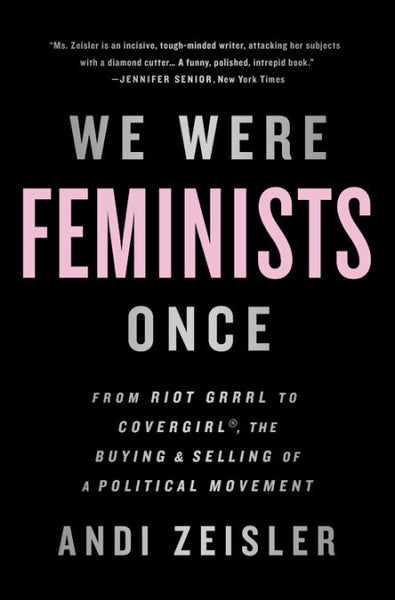 We Were Feminists Once: From Riot Grrrl to CoverGirl®, the Buying and Selling of a Political Movement by Andi Zeisler (paperback)