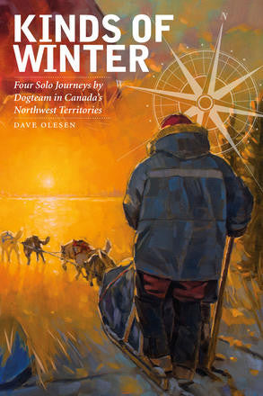 Kinds of Winter - Four Solo Journeys by Dogteam in Canada's Northwest Territories by Dave Olesen