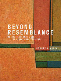 Beyond Resemblance: Abstract Art in the Age of Global Conceptualism by Robert Linsley