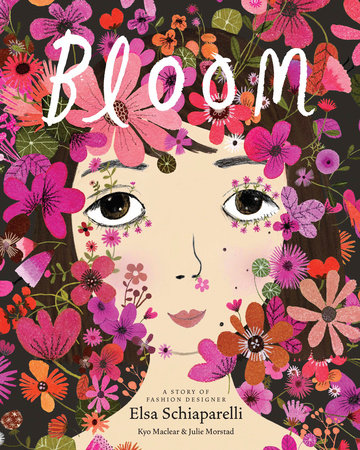 Bloom: A Story of Fashion Designer Elsa Schiaparelli by Kyo Maclear and Julie Morstad