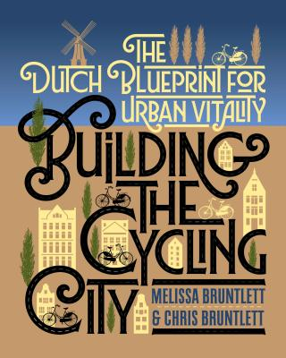 Building the Cycling City: The Dutch Blueprint for Urban Vitality by Melissa Bruntlett and Chris Bruntlett