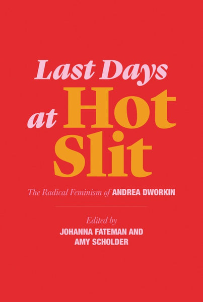 Last Days at Hot Slit: The Radical Feminism of Andrea Dworkin, edited by Johanna Fateman and Amy Scholder