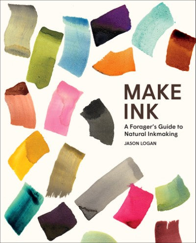 Make Ink: A Forager's Guide to Natural Inkmaking by Jason Logan