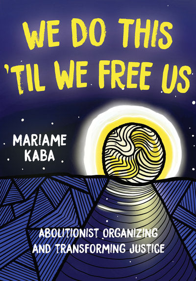 We Do This 'Til We Free Us: Abolitionist Organizing and Transforming Justice by Mariame Kaba