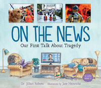 On the News: Our First Talk About Tragedy by Dr. Jillian Roberts, illustrated by Jane Heinrichs