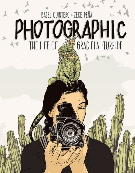 Photographic: The Life of Graciela Iturbide by Isabel Quintero, illustrated by Zeke Peña