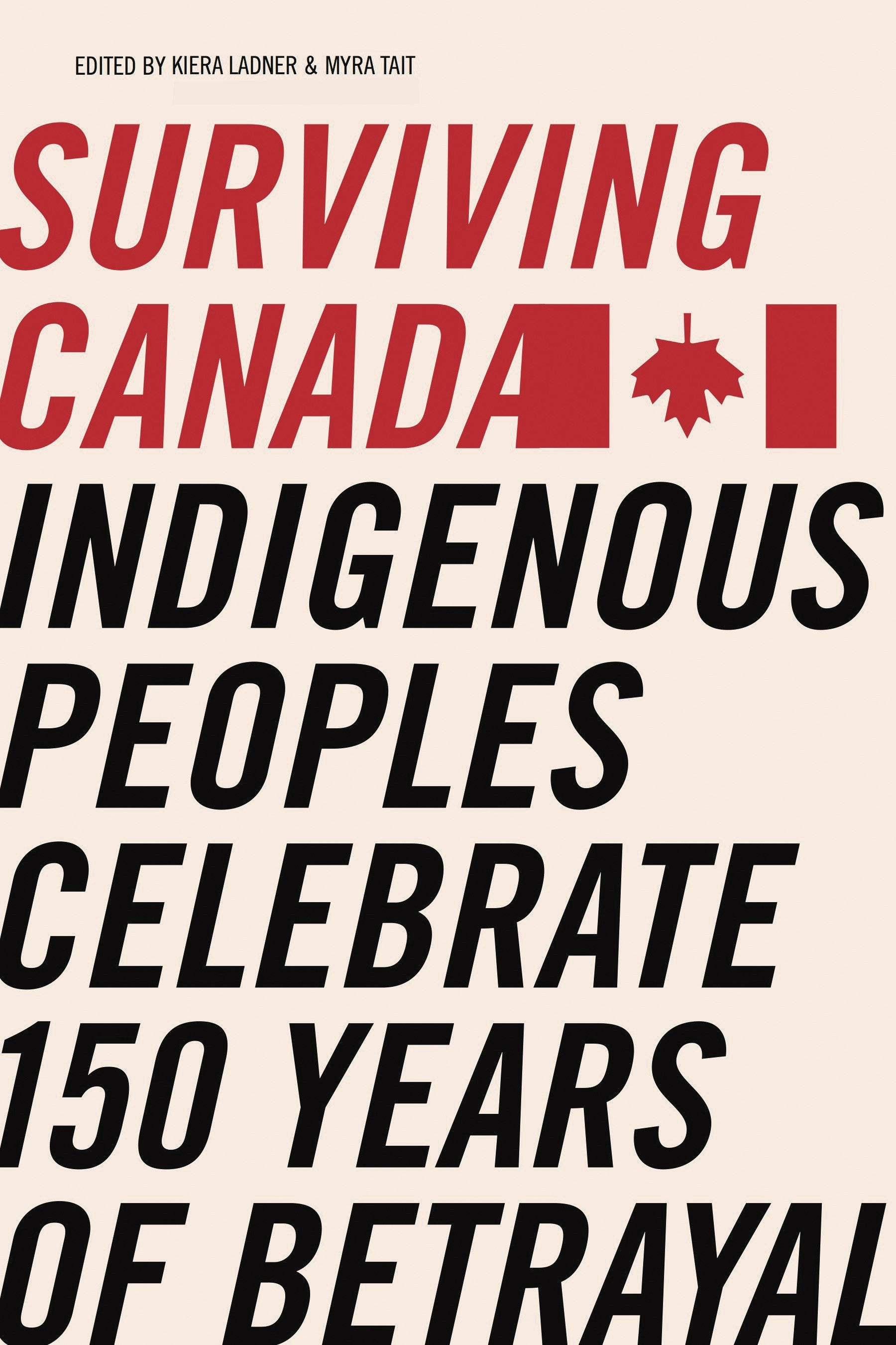 Surviving Canada: Indigenous Peoples Celebrate 150 Years of Betrayal edited by Kiera L. Ladner and Myra J. Tait