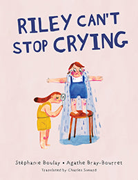 Riley Can't Stop Crying, written by Stéphanie Boulay, illustrated by Agathe Bray-Bourret