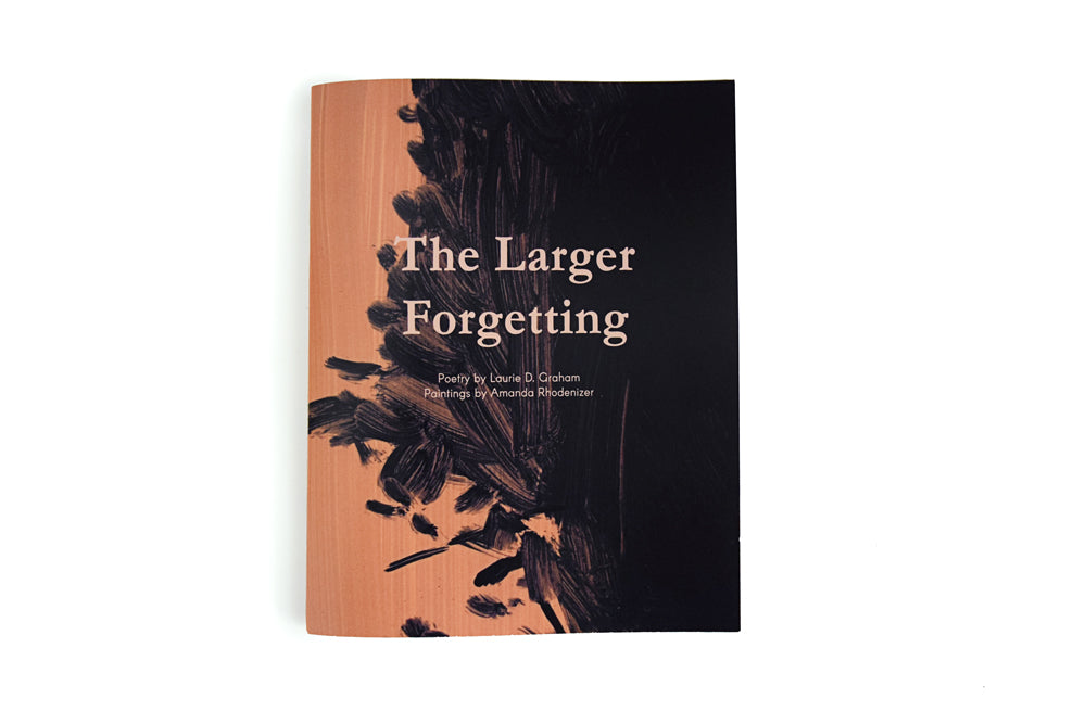 The Larger Forgetting. Poetry by Laurie D. Graham, Paintings by Amanda Rhodenizer.