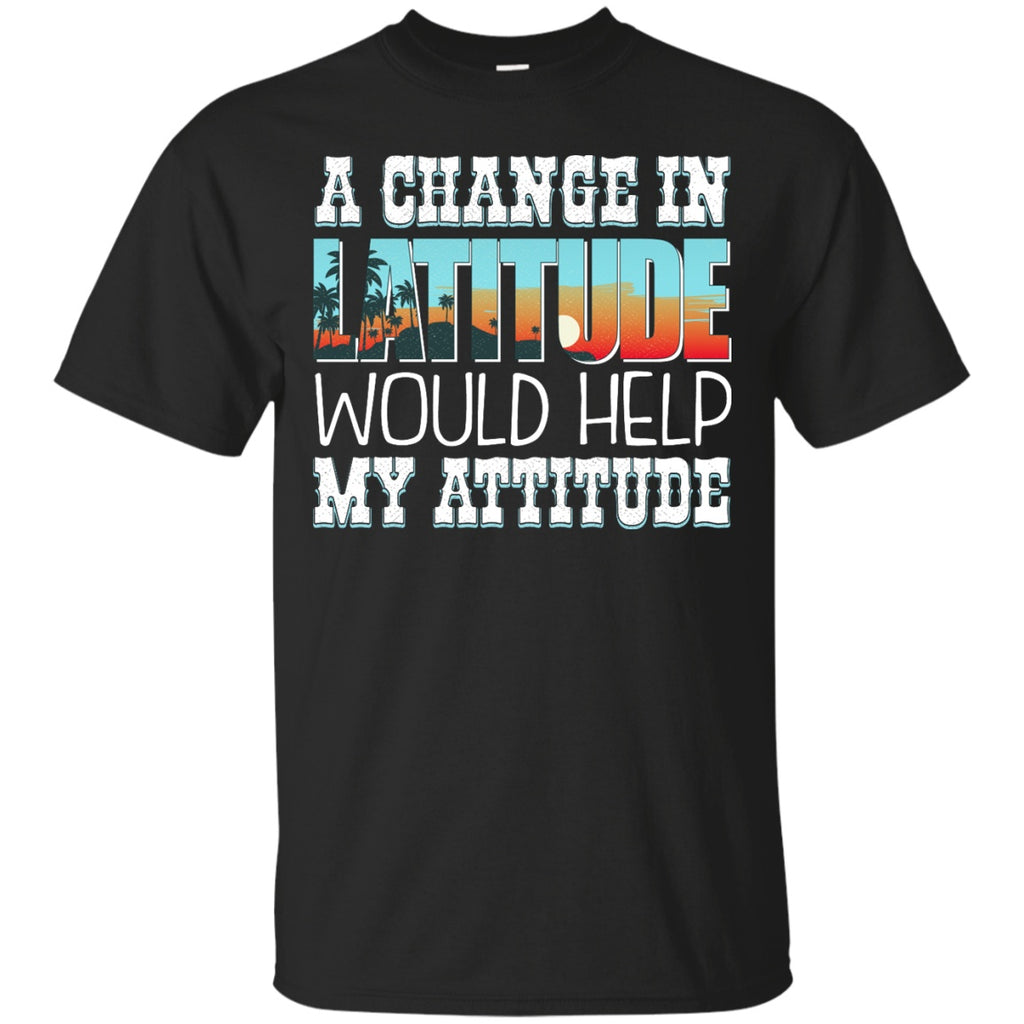A Change In Latitude Would Help My Attitude Shirts - GoneBold.gift