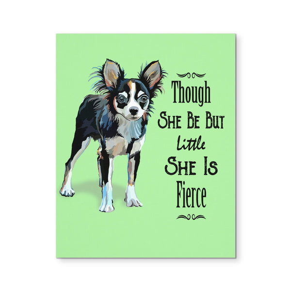 "Though She Be But Little She Is Fierce Chihuahua Canvas Print 8""X10"""