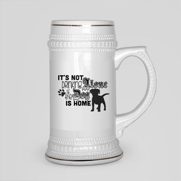 It's Not Drinking Alone If The Dog Is Home- White Ceramic Beer Stein