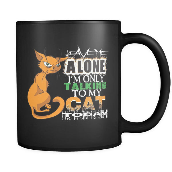 Leave Me Alone, I'm Only Talking To My Cat Today - All Black 11oz Mug