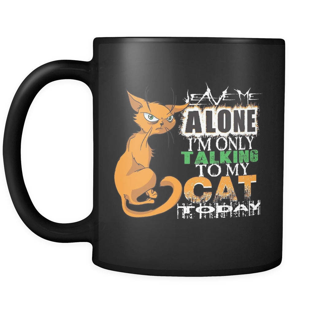 Leave Me Alone, I'm Only Talking To My Cat Today - All Black 11oz Mug - GoneBold.gift