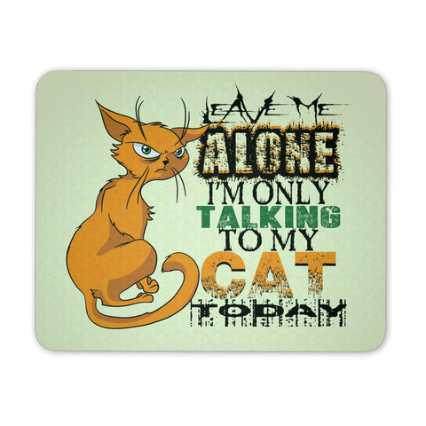 Leave Me Alone I'm Only Talking To My Cat Today - Mouse Pad - GoneBold.gift