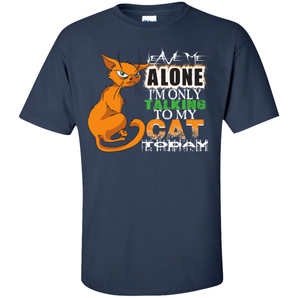 Leave Me Alone I'm Only Talking To My Cat Today - Custom Ultra Cotton T-Shirt - GoneBold.gift
