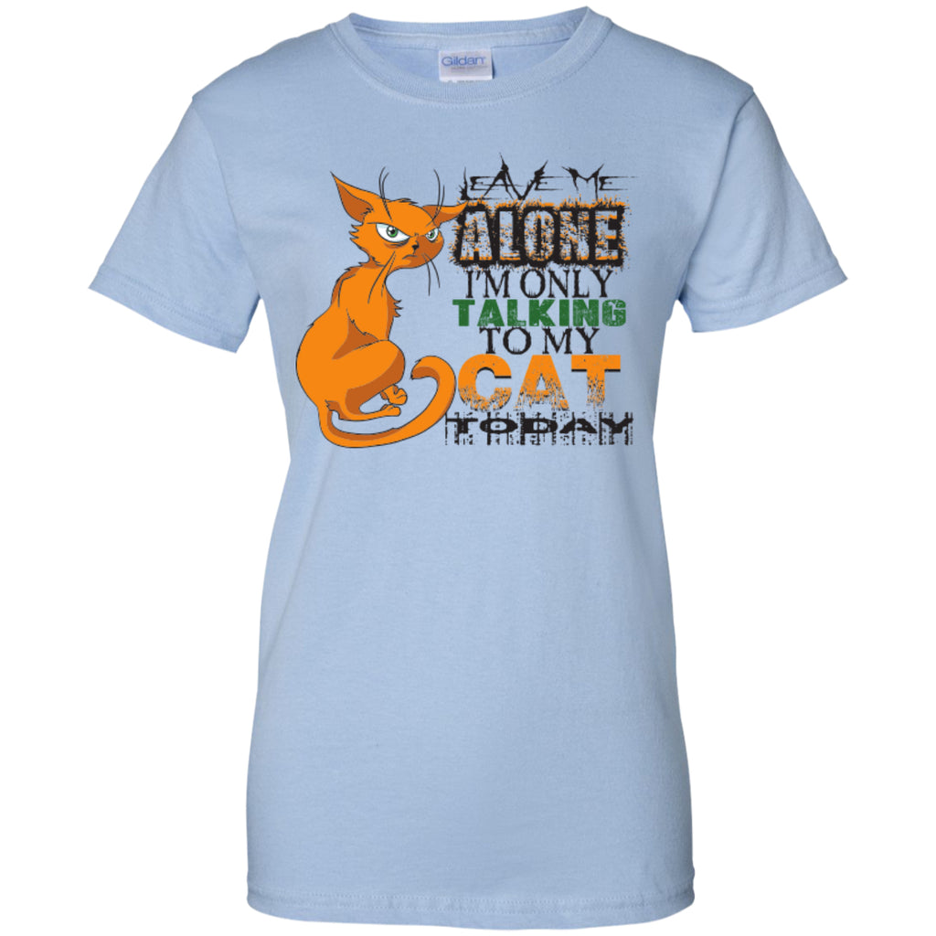 Leave Me Alone I'm Only Talking To My Cat Today - Ladies Custom 100% Cotton T-Shirt - GoneBold.gift