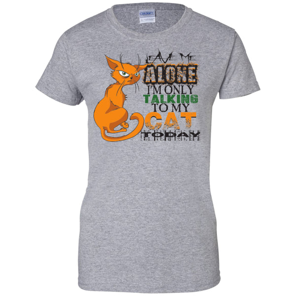 Leave Me Alone I'm Only Talking To My Cat Today - Ladies Custom 100% Cotton T-Shirt