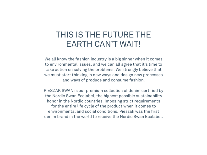 THIS IS THE FUTURE THE EARTH CAN'T WAIT!    We all know the fashion industry is a big sinner when it comes to environmental issues, and we can all agree that it's time to take action on solving the problems. We strongly believe that we must start thinking in new ways and design new processes and ways of produce and consume fashion. PIESZAK SWAN is our premium collection of denim certified by the Nordic Swan Ecolabel, the highest possible sustainability honor in the Nordic countries. Imposing strict requirements for the entire life cycle of the product when it comes to environmental and social conditions. Pieszak was the first denim brand in the world to receive the Nordic Swan Ecolabel.