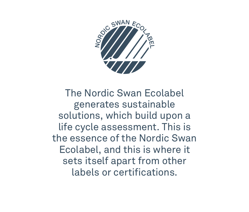 The Nordic Swan Ecolabel generates sustainable solutions, which build upon a life cycle assessment. This is the essence of the Nordic Swan Ecolabel, and this is where it sets itself apart from other labels or certifications.