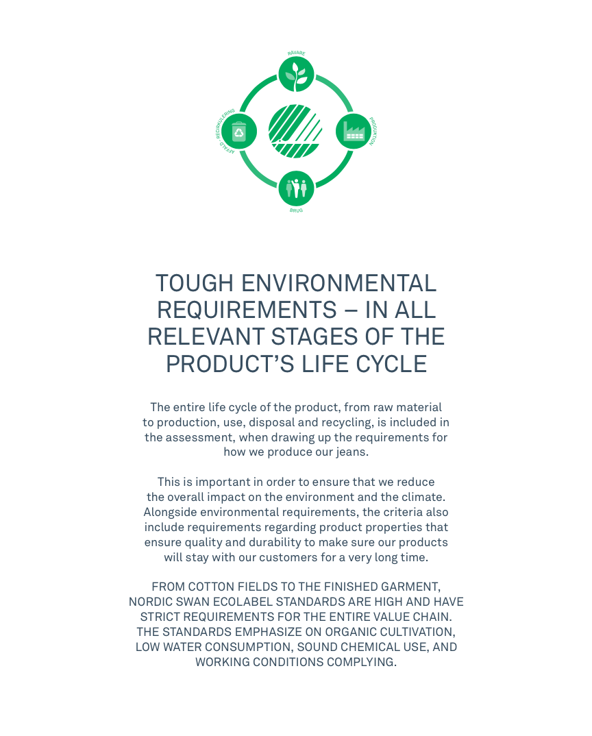 TOUGH ENVIRONMENTAL REQUIREMENTS – IN ALL RELEVANT STAGES OF THE PRODUCT'S LIFE CYCLE  The entire life cycle of the product, from raw materialto production, use, disposal and recycling, is included inthe assessment, when drawing up the requirements forhow we produce our jeans. This is important in order to ensure that we reduce the overall impact on the environment and the climate. Alongside environmental requirements, the criteria also include requirements regarding product properties that ensure quality and durability to make sure our products will stay with our customers for a very long time.FROM COTTON FIELDS TO THE FINISHED GARMENT, NORDIC SWAN ECOLABEL STANDARDS ARE HIGH AND HAVE STRICT REQUIREMENTS FOR THE ENTIRE VALUE CHAIN. THE STANDARDS EMPHASIZE ON ORGANIC CULTIVATION, LOW WATER CONSUMPTION, SOUND CHEMICAL USE, AND WORKING CONDITIONS COMPLYING.