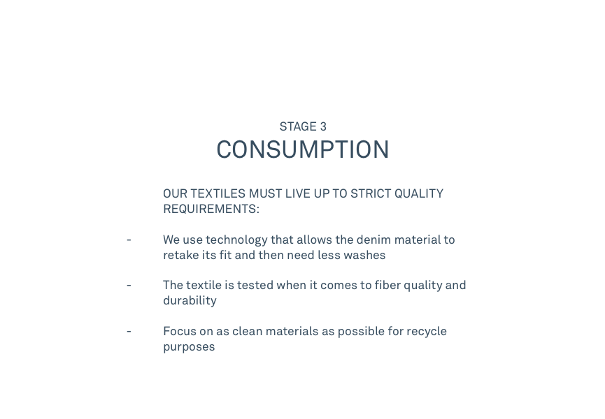 STAGE 3 CONSUMPTION   OUR TEXTILES MUST LIVE UP TO STRICT QUALITY REQUIREMENTS:               - We use technology that allows the denim material to  retake its fit and then need less washes - The textile is tested when it comes to fiber quality and  durability     - Focus on as clean materials as possible for recycle purposes