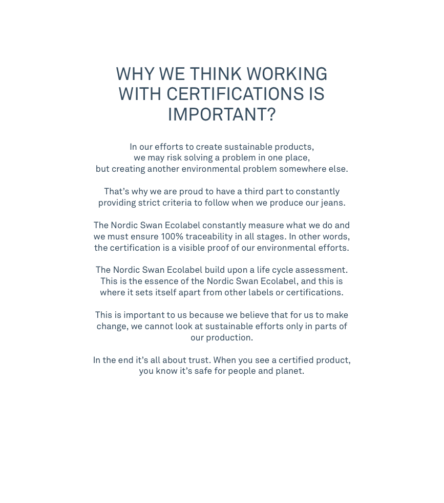 WHY WE THINK WORKING WITH CERTIFICATIONS IS IMP OR TANT ?   In our efforts to create sustainable products, we may risk solving a problem in one place, but creating another environmental problem somewhere else. That's why we are proud to have a third part to constantly providing strict criteria to follow when we produce our jeans. The Nordic Swan Ecolabel constantly measure what we do and we must ensure 100% traceability in all stages. In other words, the certification is a visible proof of our environmental efforts. The Nordic Swan Ecolabel build upon a life cycle assessment. This is the essence of the Nordic Swan Ecolabel, and this is where it sets itself apart from other labels or certifications. This is important to us because we believe that for us to make change, we cannot look at sustainable efforts only in parts of our production.In the end it's all about trust. When you see a certified product, you know it's safe for people and planet.