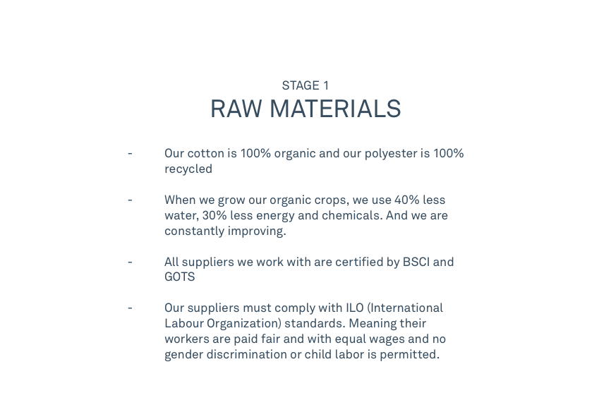 STAGE 1 RAW MATERIALS   - Our cotton is 100% organic and our polyester is 100%recycled  - When we grow our organic crops, we use 40% lesswater, 30% less energy and chemicals. And we are constantly improving.   - All suppliers we work with are certified by BSCI and GOTS               -  Our suppliers must comply with ILO (InternationalLabour Organization) standards. Meaning their workers are paid fair and with equal wages and no      gender discrimination or child labor is permitted.
