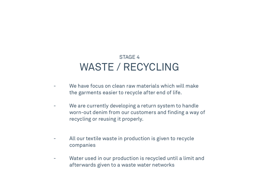 STAGE 4 WASTE / RECYCLING   - We have focus on clean raw materials which will make the garments easier to recycle after end of life.   - We are currently developing a return system to handle worn-out denim from our customers and finding a way of recycling or reusing it properly.  - All our textile waste in production is given to recycle companies               - Water used in our production is recycled until a limit and afterwards given to a waste water networks