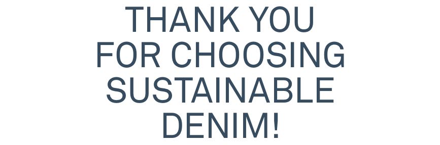 THANK YOU FOR CHOOSING SUSTAINABLE DENIM!