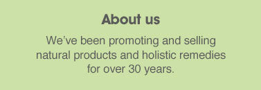 About us: we've been promoting and selling natural health foods and holistic remedies for over 30 years.