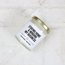 "Load image into Gallery viewer, ""Staying Home and Minding My Business"" - Custom Scented Soy Candle"