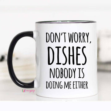 Mugs (Ceramic) - Don't Worry, Dishes Nobody is Doing Me EIther - 11 oz