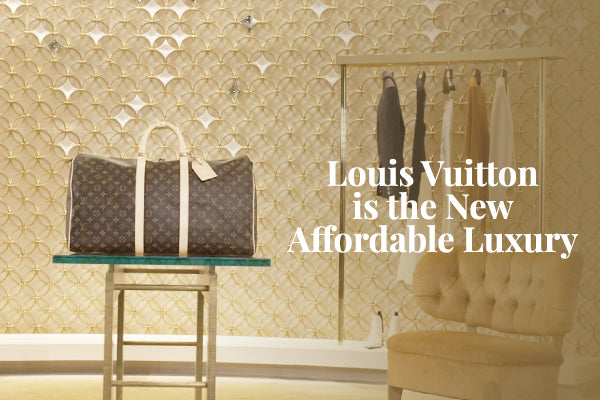 Louis Vuitton is the New Affordable Luxury
