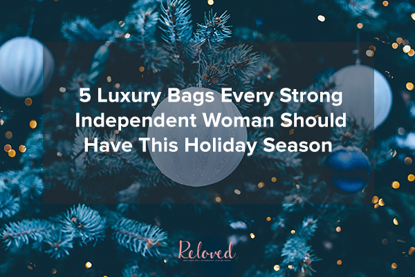5 Luxury Bags Every Strong Independent Woman Should Have This Holiday Season
