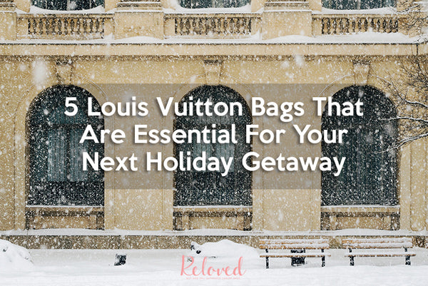 5 Louis Vuitton Bags That Are Essential For Your Next Holiday Getaway