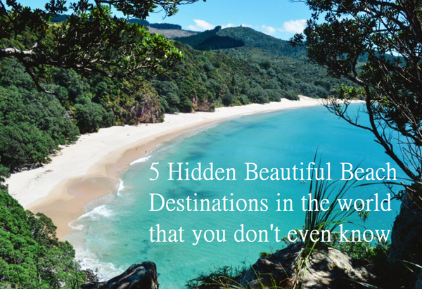 5 Hidden Beautiful Beach Destinations in the world that you don't even know