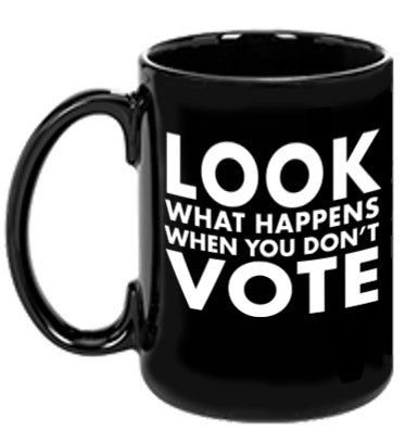 Look What Happens When You Don't Vote Mug