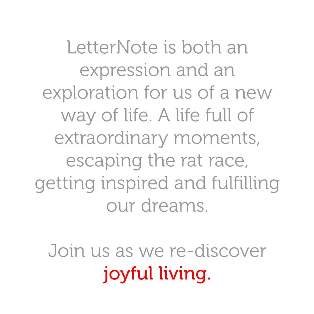 LetterNote is both an expression and an exploration for us of a new way of life. A life full of extraordinary moments, escaping the rat race, getting inspired and fulfilling our dreams. Join us as we re-discover joyful living.