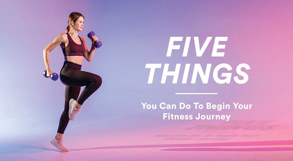 5 Things You Can Do To Begin Your Fitness Journey