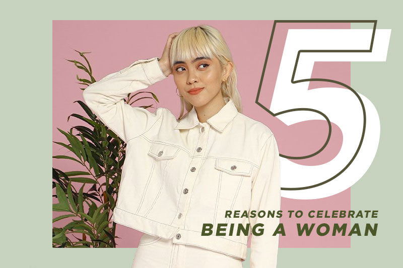 5 Reasons to Celebrate being a Woman